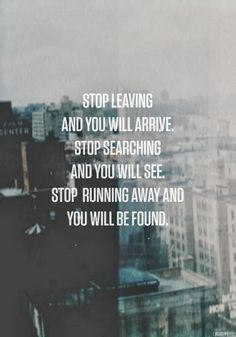 Stop leaving and you will arrive, stop searching and you will see. Stop running away and you will be found