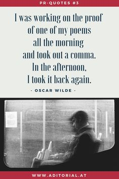 #PR-Zitate:  I was working on the proof of one of my poems all the morning and took out a comma. In the afternoon, I took it back again. - Oscar Wilde -