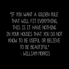 """If you want a golden rule that will fit everybody, this is it: Have nothing in your houses that you do not know to be useful, or believe to be beautiful."" William Morris   Today, this idea has been expanded as the KonMari Method."