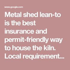 Metal shed lean-to is the best insurance and permit-friendly way to house the kiln. Local requirements here say detached utility shed w/o permit ca… | Pinteres…