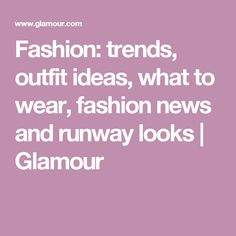 Fashion: trends, outfit ideas, what to wear, fashion news and runway looks | Glamour