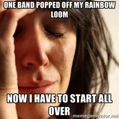 One band popped off my rainbow loom Now I have to start all over | First World Problems girl