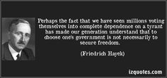 Brilliant observation of democracy. Democracy is not inherently just; it can have the same results as tyranny if the people voting do not vote wisely. Hayek expresses here a distrust of government concerning economic and moral justice. Government Quotes, Political Quotes, Entrepreneurship Education, Obama Clinton, Fear Quotes, Famous Quotes, Economics, Good People, Proverbs