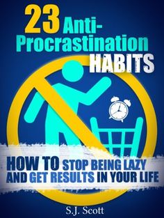 23 Anti-Procrastination Habits: How to Stop Being Lazy and Get Results in your Life | by S. J. Scott