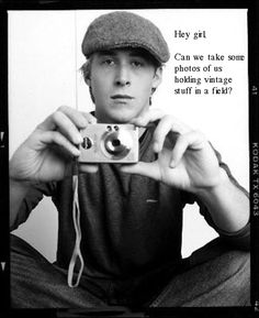 Hey girl, Can we take some photos of us holding vintage stuff in a field? - Ryan Gosling // This one is so funny because it's so true!