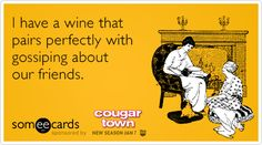 I have a wine that pairs perfectly with gossiping about our friends.