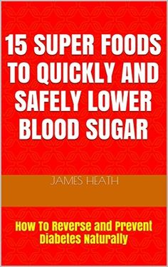 Diabetes: 15 SUPER FOODS TO QUICKLY AND SAFELY LOWER BLOOD SUGAR: How To Reverse and Prevent Diabetes Naturally (Natural Diabetes Cure - Diabetes Natural ... - Natural Diabetes Cure - Diabetes Foods)