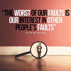 The worst of our faults is our interest in other people's faults. - Ali Ibn Abi Talib (r.a)