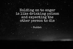 My FAVOURITE quote!!  ~ Holding on to anger is like drinking poison and expecting the other person to die. - Buddah