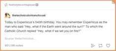 On Copernicus. | 23 Tumblr Text Posts About History That Are Just Funny