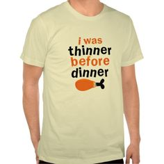 Thanksgiving FUNNY . I was thinner before dinner! Tee Shirts