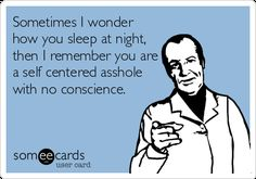 Sometimes I Wonder How You Sleep At Night, Then I Remember You Are A Self Centered Asshole With No Conscience. | Confession Ecard