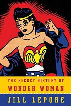 THE SECRET HISTORY OF WONDER WOMAN by Jill Lepore explores the life of the superhero's creator.