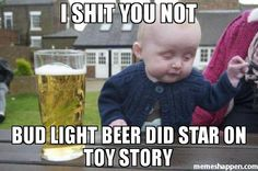 I Shit you not Bud light beer did star on toy story
