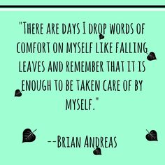 """There are days I drop words of comfort on myself like falling leaves and remember that it is enough to be taken care of by myself."" - Brian Andreas"
