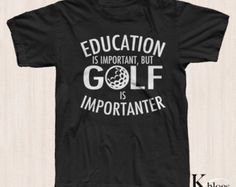 Education Is Important But Golf Is Importanter Funny Golf Shirt Golfer Gift Mens Womens All Sizes and Colors