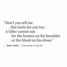 Don't you tell me this hurts for you too. A killer cannot sue for the bruises on his knuckles or the blood on his shoes.