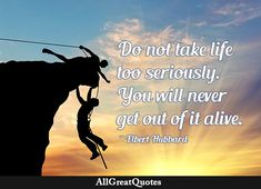 don't take life too seriously elbert hubbard Funny Famous Quotes, Funny Quotes For Teens, Quotes By Famous People, Funny Quotes About Life, Teen Humor, Fight The Good Fight, Life Video, Life Humor, Getting Out