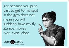 Just because you push past to get to my spot in the gym does not mean you will suddenly have my fly Zumba moves. Not...even...close.