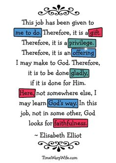 This job has been give to me to do. Therefore, it is a gift ... wisdom from Elisabeth Eliot << the time warp wife <3