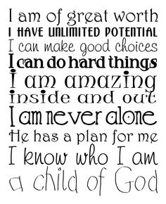 I am of great worth I have unlimited potential I can make good choices I can do hard things I am amazing Inside and out I am never alone He has a plan for me I know who I am A child of God Quotes For Kids, Quotes To Live By, Lds Quotes, Inspirational Quotes, Individual Worth, Worth Quotes, Personal Progress, Make Good Choices, Daughter Of God