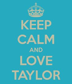KEEP CALM AND LOVE TAYLOR my name is Tayler lol but its spelt with a E oh well