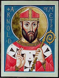 Saint Arnulf of Metz - 35th Paternal Great Grandfather.  Father of Ansegisel.  Arnulf was a Frankish bishop of Metz and advisor to the Merovingian court of Austrasia, who retired to the Abbey of Remiremont.