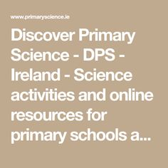Discover Primary Science - DPS - Ireland - Science activities and online resources for primary schools and teachers Science Websites, Science Resources, Science Activities, Primary Science, Primary School, Summer Courses, Schools, Ireland, Positivity
