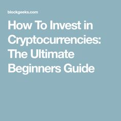 How To Invest in Cryptocurrencies: The Ultimate Beginners Guide