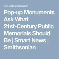 Pop-up Monuments Ask What 21st-Century Public Memorials Should Be      |     Smart News | Smithsonian