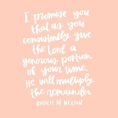 """I promise you that as you consistently give the Lord a generous portion of  your time, He will multiply the rest.""    -Russell M. Nelson Spiritual Quotes, Spiritual Thoughts, Religious Quotes, Spiritual Life, Mormon Quotes, Lds Quotes, Uplifting Quotes, Quotable Quotes, Inspiring Quotes"