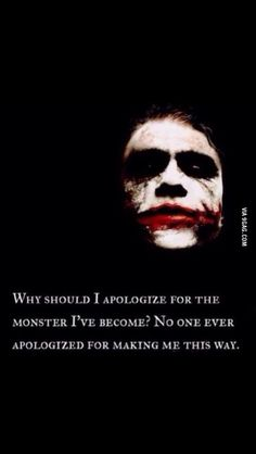 Why should I apologize for the monster I've become? No one ever apologized for making me this way. My favorite life quote