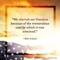"""We cherish our freedom because of the tremendous cost by which is was attained."" -Billy Graham"