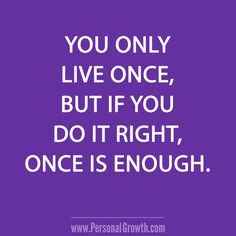 You only live once, but if you do it right, once is enough. [Click image for more great quotes]