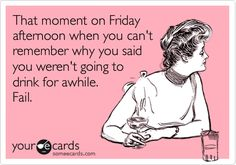 Funny Confession Ecard: That moment on Friday afternoon when you can't remember why you said you weren't going to drink for awhile. Fail.