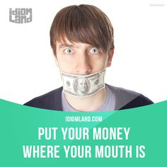 """""""Put your money where your mouth is"""" means """"to do something rather than to just talk about it"""". Example: My boss always says that he will buy a new computer for me but he should put his money where his mouth is and buy it."""
