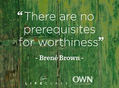 Brene Brown is a wise woman and someone that's thoughts are worthy of considering.