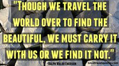 http://www.lovetravelquotes.com/2015/02/though-we-travel-world-over-to-find.html #quotes #travelquotes #lifequotes