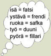 Finnish slang! Father = Isä =Faija ,iskä  Friend = Ystävä/kaveri = Frendi, kamu Food= Ruoka = safka, muona Work= Työ = Duuni Bike = (polku)pyörä = fillari