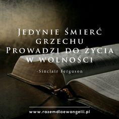 Jedynie śmierć grzechu prowadzi do życia w wolności.  -Sinclair Ferguson