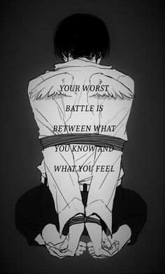 your worst battle is between what you know and what you feel. Attack on Titan Sad Anime Quotes, Manga Quotes, True Quotes, Best Quotes, How I Feel, How Are You Feeling, Dark Quotes, Levi X Eren, Tokyo Ghoul
