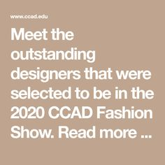 Meet the outstanding designers that were selected to be in the 2020 CCAD Fashion Show. Read more here.