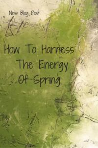 How To Harness The Energy Of Spring