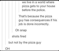 we live in a world where pizza gets to your house before the police. That's because the pizza guy has consequences if his job is done incorrectly. Oh snap shots fired but not by the pizza guy OH Funny Quotes, Funny Memes, Jokes, Videos Funny, Turn Down For What, All Meme, Funny Tumblr Posts, Stupid Funny, Funny Stuff