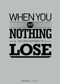 When you got nothing, you got nothing to lose. (Bob Dylan - Like A Rolling Stone)  Music   Song lyrics