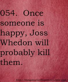 Once someone is happy, Joss Whedon will probably kill them.