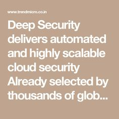 Deep Security delivers automated and highly scalable cloud security   Already selected by thousands of global customers to protect millions of servers, Deep Security powers Trend Micro's Hybrid Cloud Security solution, providing market-leading security capabilities for physical, virtual, and cloud servers from a single integrated platform.