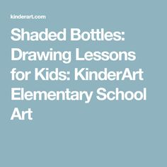 Shaded Bottles: Drawing Lessons for Kids: KinderArt Elementary School Art