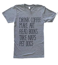 Coffee. Art. Books. Naps. Dogs. Tee. by CultureFlockClothing on Etsy https://www.etsy.com/listing/208178215/coffee-art-books-naps-dogs-tee