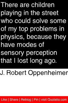 J. Robert Oppenheimer - There are children playing in the street who could solve some of my top problems in physics, because they have modes of sensory perception that I lost long ago. #quotations #quotes